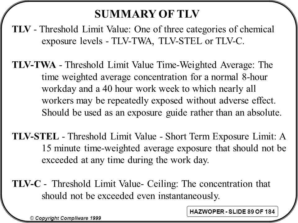 SUMMARY OF TLV TLV - Threshold Limit Value: One of three categories of chemical. exposure levels - TLV-TWA, TLV-STEL or TLV-C.