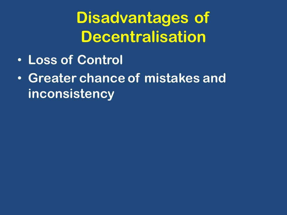 disadvantages of decentralisation Bureaucracy and red-tapism are also one of the disadvantages of centralization definition of decentralization the assignment of authorities and responsibilities by the top level management to the middle or low-level management is known as decentralization.