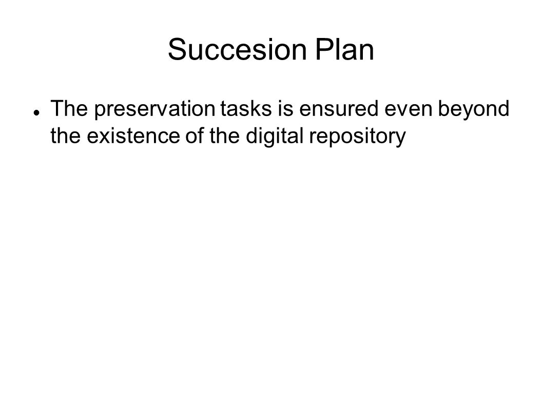 Succesion Plan The preservation tasks is ensured even beyond the existence of the digital repository.