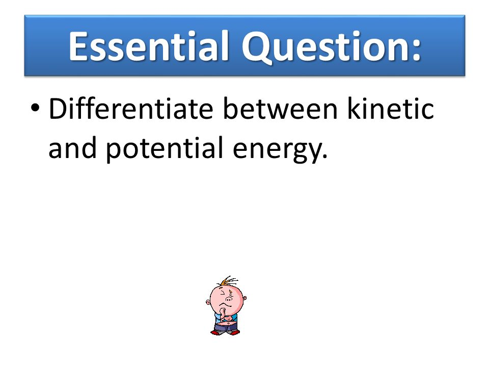 Essential Question: Differentiate between kinetic and potential energy.