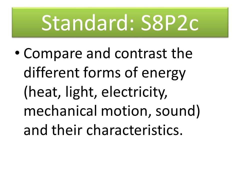 Standard: S8P2c Compare and contrast the different forms of energy (heat, light, electricity, mechanical motion, sound) and their characteristics.