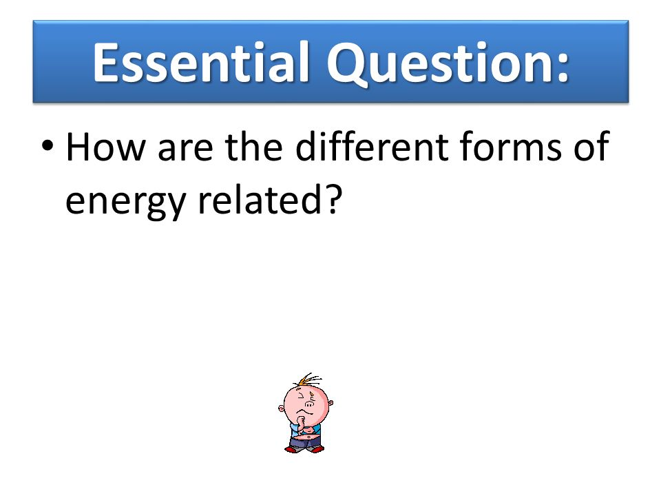 Essential Question: How are the different forms of energy related
