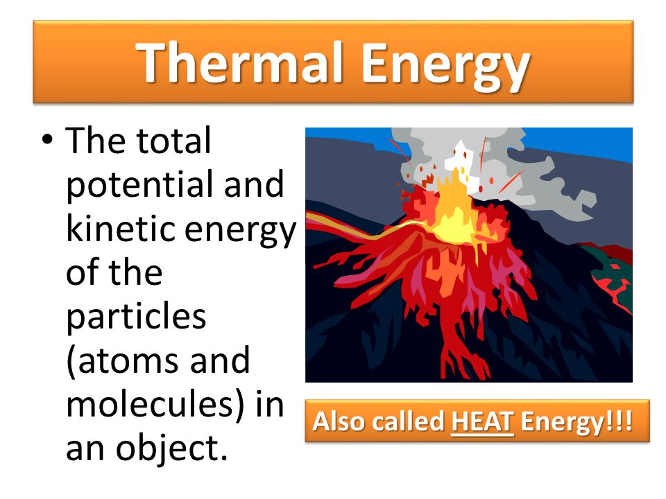 Thermal Energy The total potential and kinetic energy of the particles (atoms and molecules) in an object.