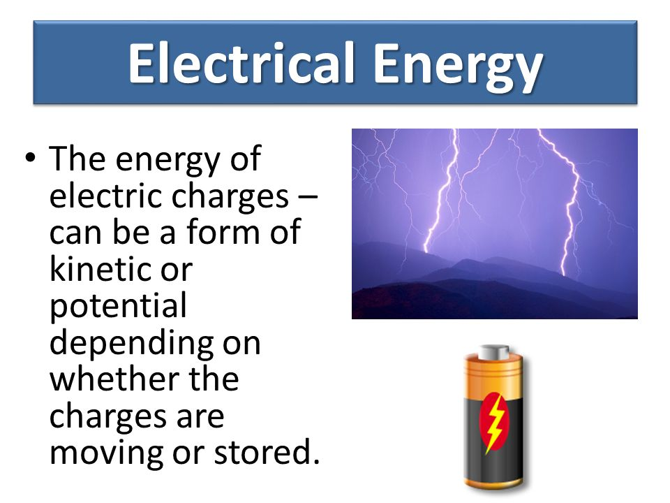 Electrical Energy The energy of electric charges – can be a form of kinetic or potential depending on whether the charges are moving or stored.