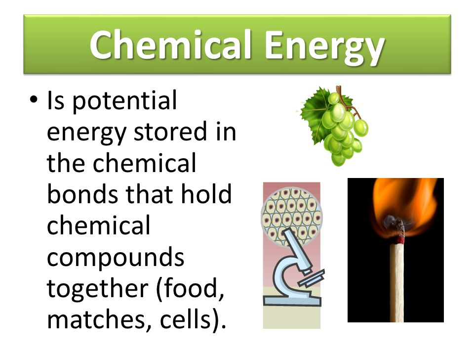 Chemical Energy Is potential energy stored in the chemical bonds that hold chemical compounds together (food, matches, cells).