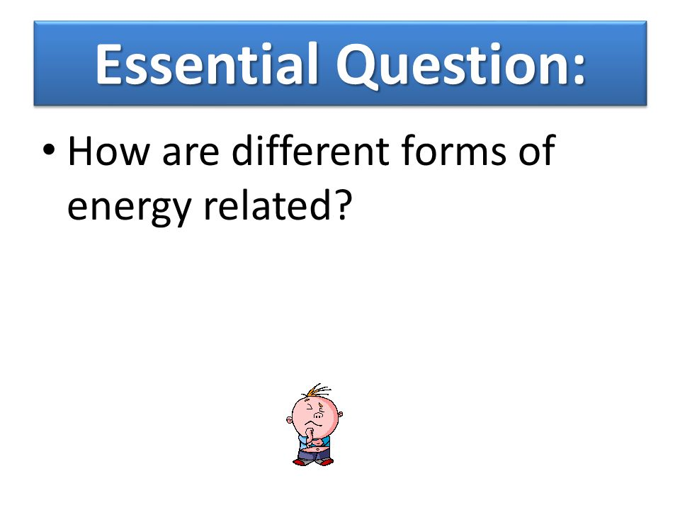 Essential Question: How are different forms of energy related