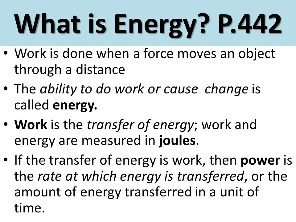 What is Energy P.442 Work is done when a force moves an object through a distance. The ability to do work or cause change is called energy.