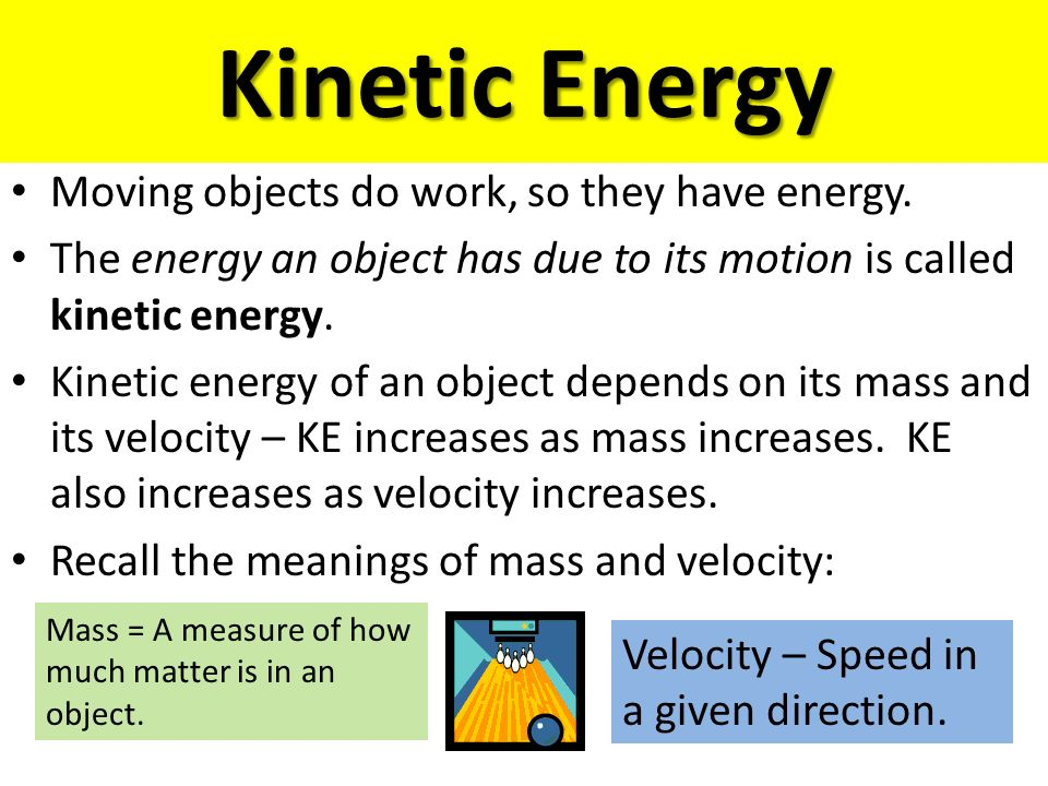 Kinetic Energy Moving objects do work, so they have energy.