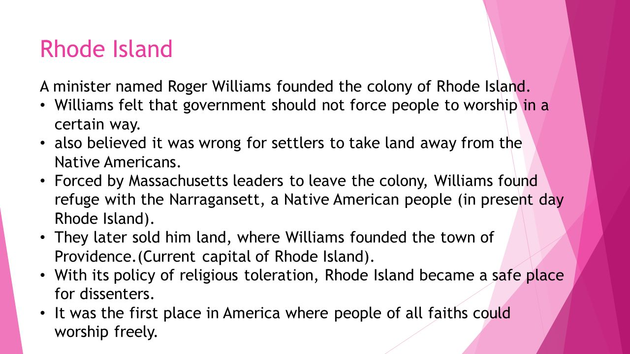 Rhode Island A minister named Roger Williams founded the colony of Rhode Island.