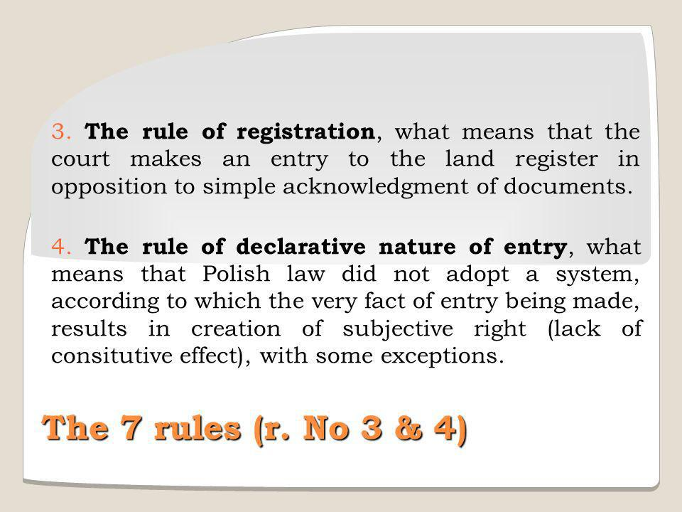 3. The rule of registration, what means that the court makes an entry to the land register in opposition to simple acknowledgment of documents.