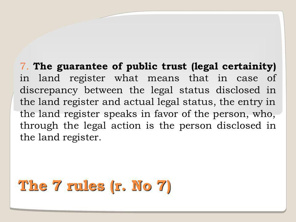 7. The guarantee of public trust (legal certainity) in land register what means that in case of discrepancy between the legal status disclosed in the land register and actual legal status, the entry in the land register speaks in favor of the person, who, through the legal action is the person disclosed in the land register.