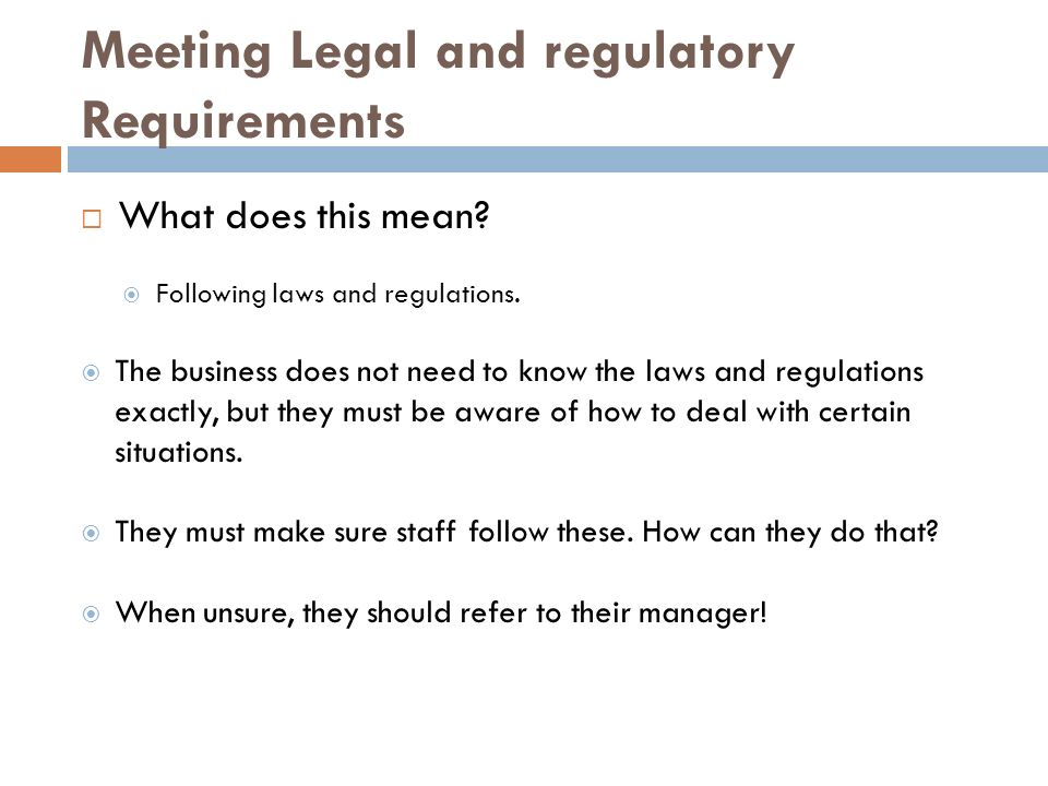 legal and regulatory requirements Legal environment of business when commerce is transacted, several areas of business law are affected depending on the type of business you manage, there could be many regulations and legal obligations you must comply with in order to operate the company.