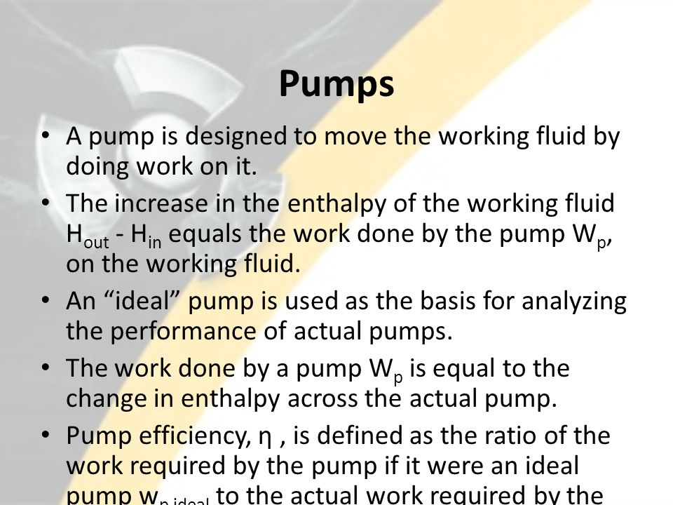 Pumps A pump is designed to move the working fluid by doing work on it.