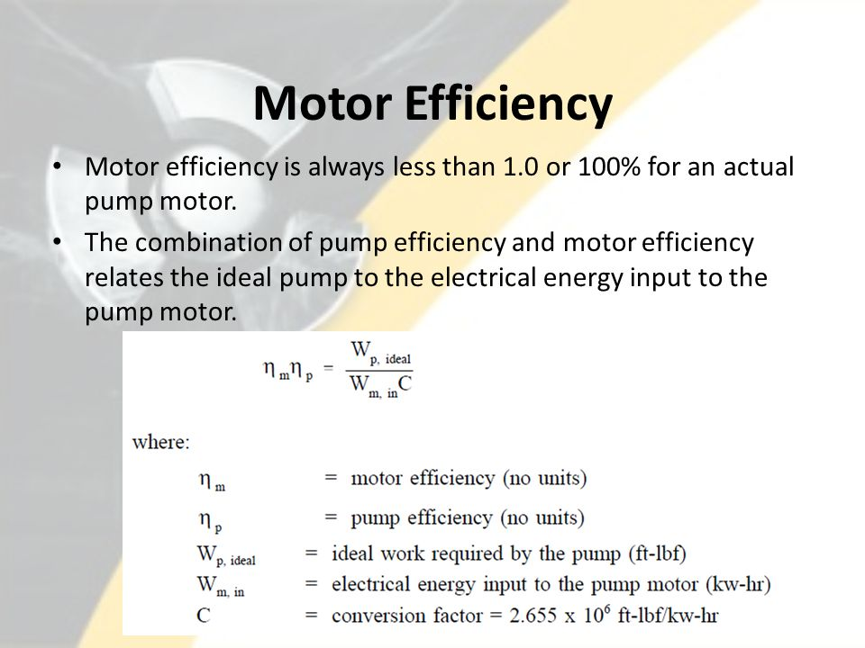 Motor Efficiency Motor efficiency is always less than 1.0 or 100% for an actual pump motor.