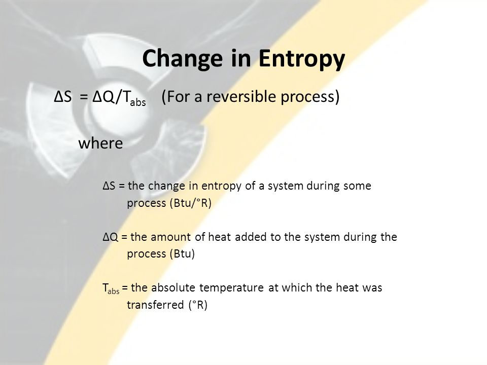 Change in Entropy ΔS = ΔQ/Tabs (For a reversible process) where