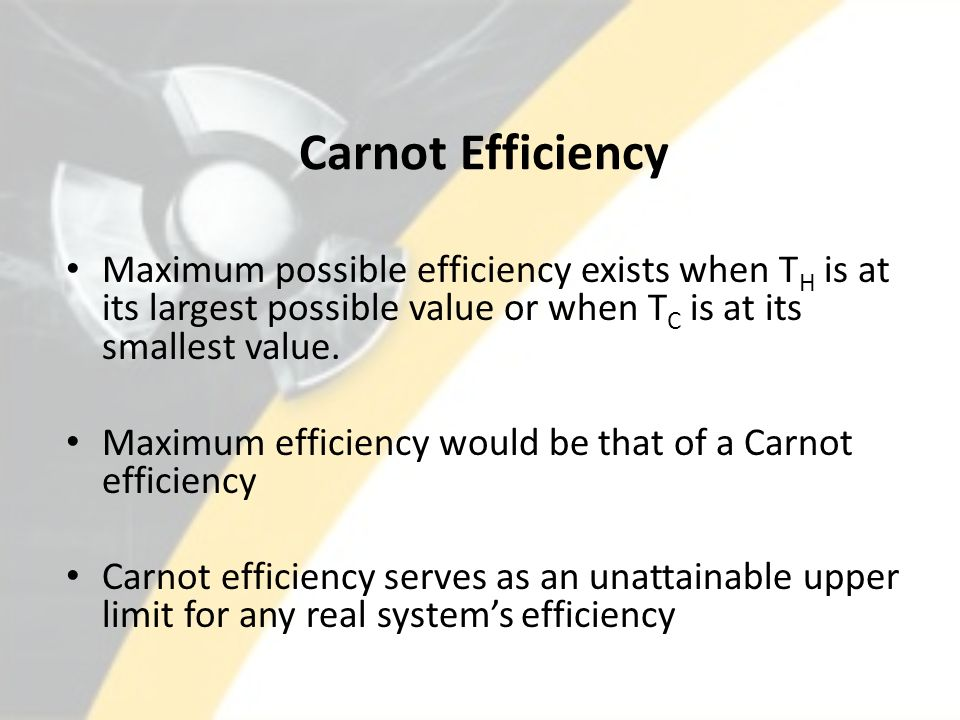 Carnot Efficiency Maximum possible efficiency exists when TH is at its largest possible value or when TC is at its smallest value.