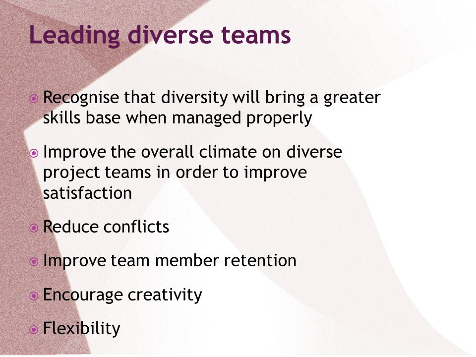 Leading diverse teams Recognise that diversity will bring a greater skills base when managed properly.