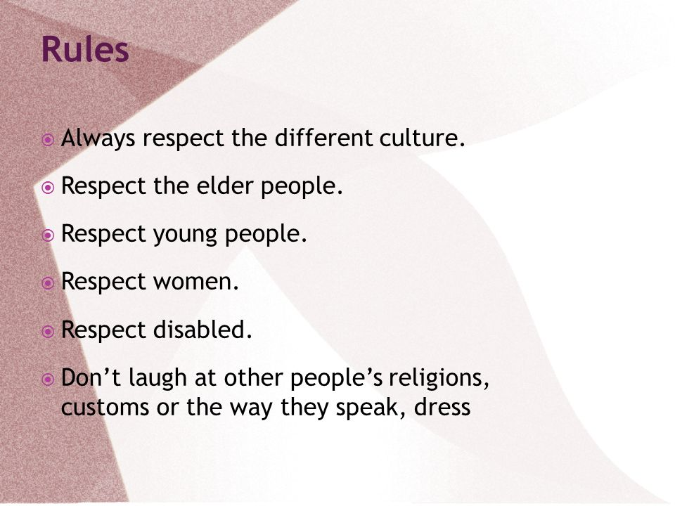 Rules Always respect the different culture. Respect the elder people.