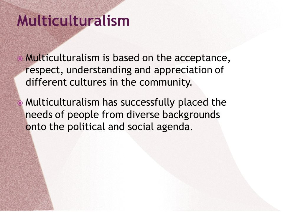 Multiculturalism Multiculturalism is based on the acceptance, respect, understanding and appreciation of different cultures in the community.