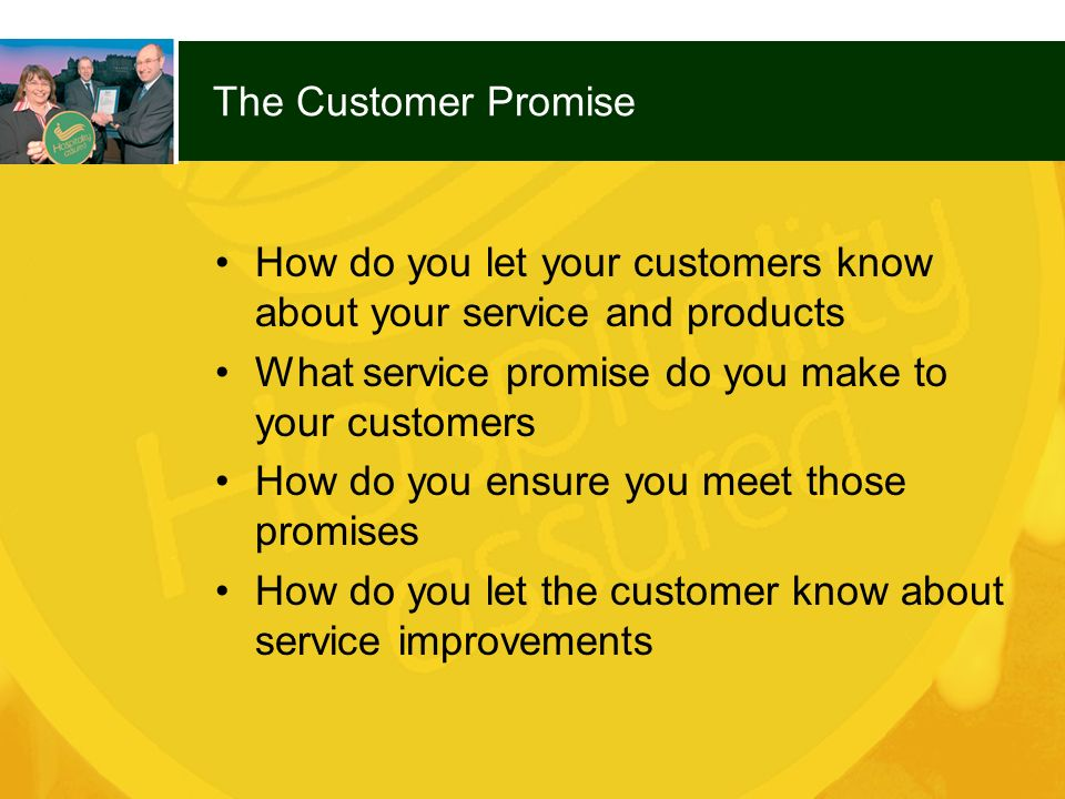 The Customer Promise How do you let your customers know about your service and products. What service promise do you make to your customers.