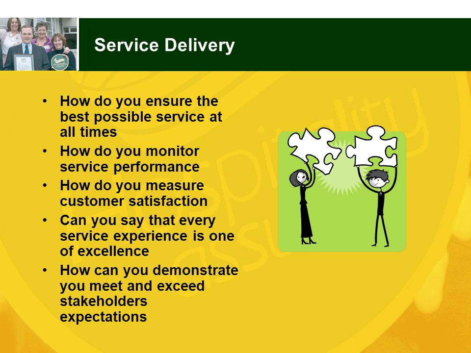 Service Delivery How do you ensure the best possible service at all times. How do you monitor service performance.