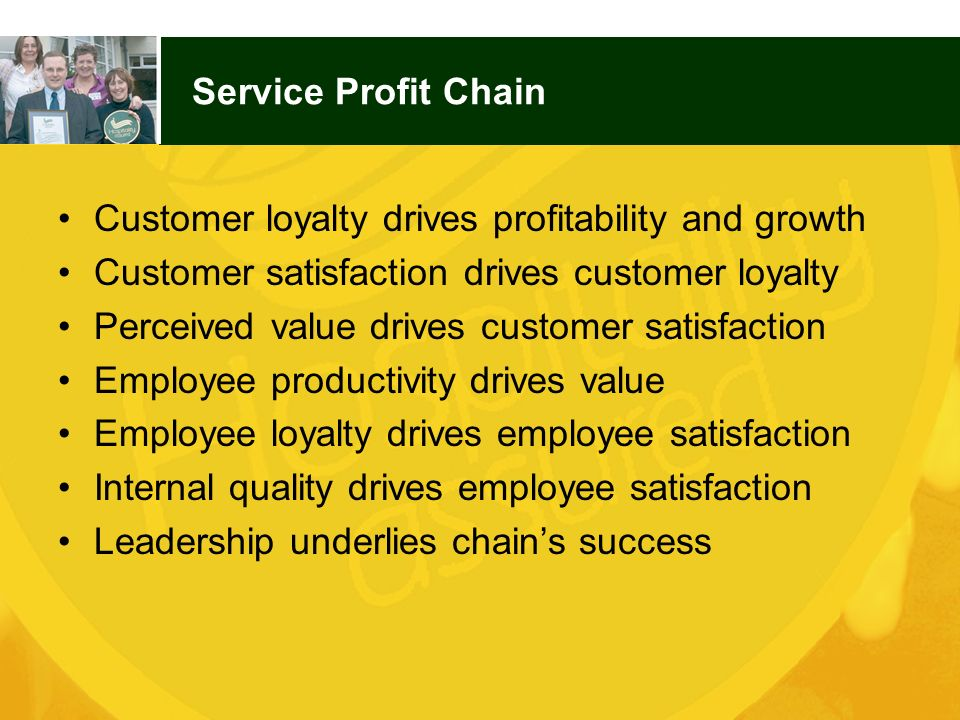 Service Profit Chain Customer loyalty drives profitability and growth. Customer satisfaction drives customer loyalty.