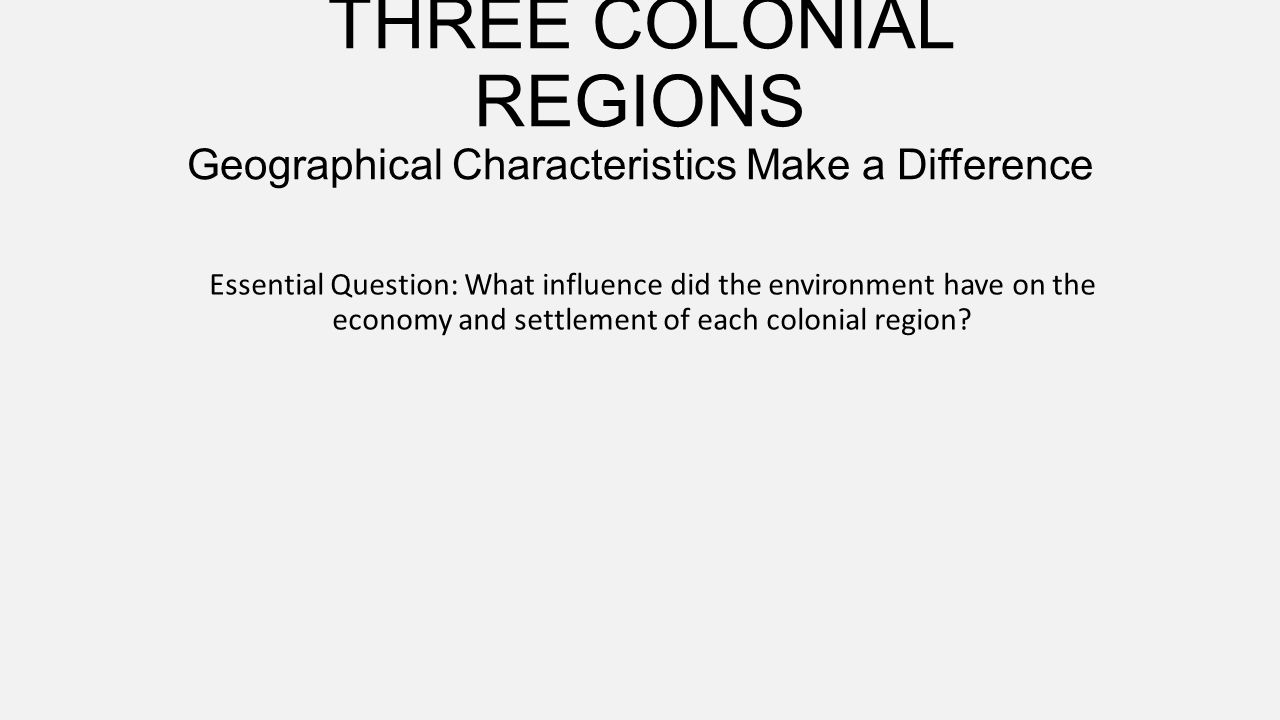 THREE COLONIAL REGIONS Geographical Characteristics Make a Difference