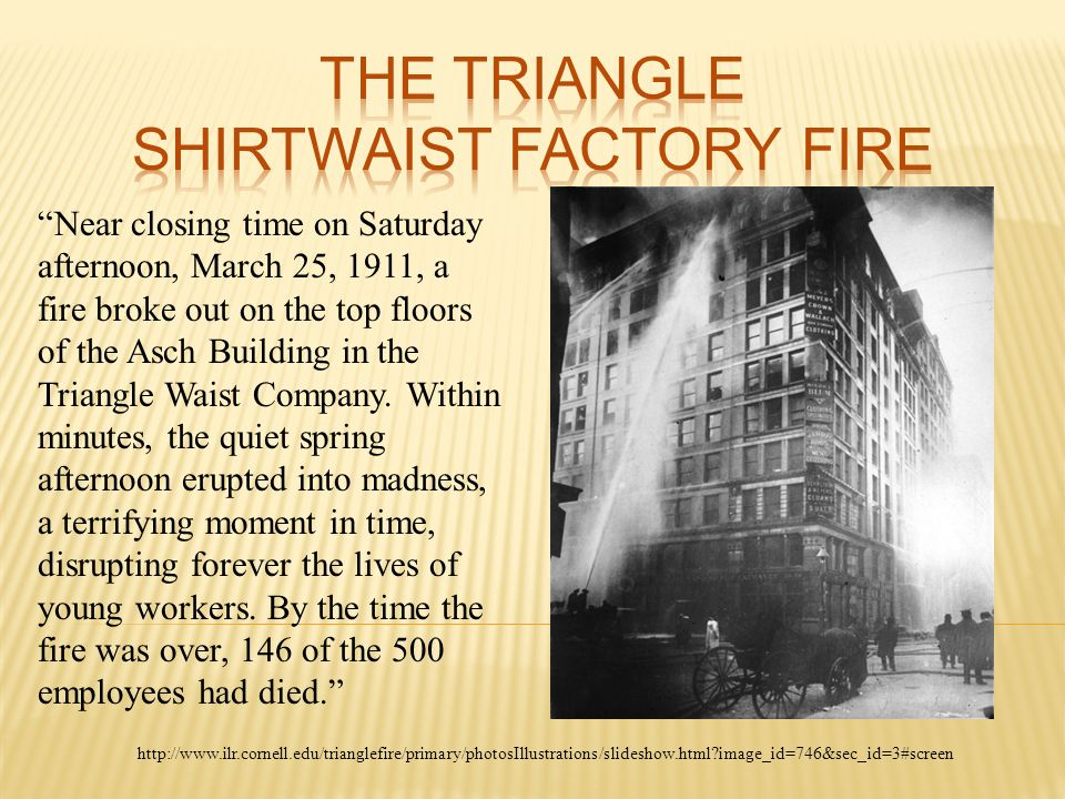 essay on triangle shirtwaist factory fire Please help me with this essay is this ok if it needs to be improved, can you help me i did some research to write triangle shirtwaist factory fire the triangle shirtwaist factory fire on march 25, 1911, was one of the worst tragedies ever back then, causing the death of 146 workers.