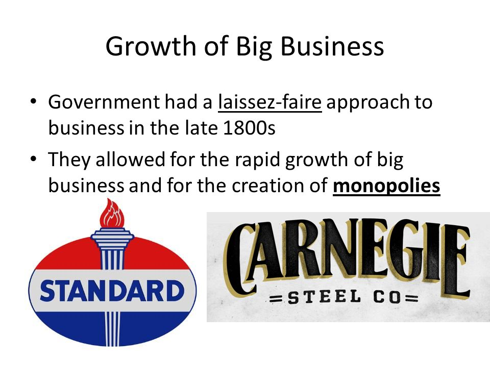 the growth of big business late 1800 Democrats, republicans, and big business laissez faire is a policy in which the government does not regulate how businesses operate reasons why no strong federal laws or regulations were passed in the late 1800s: a.