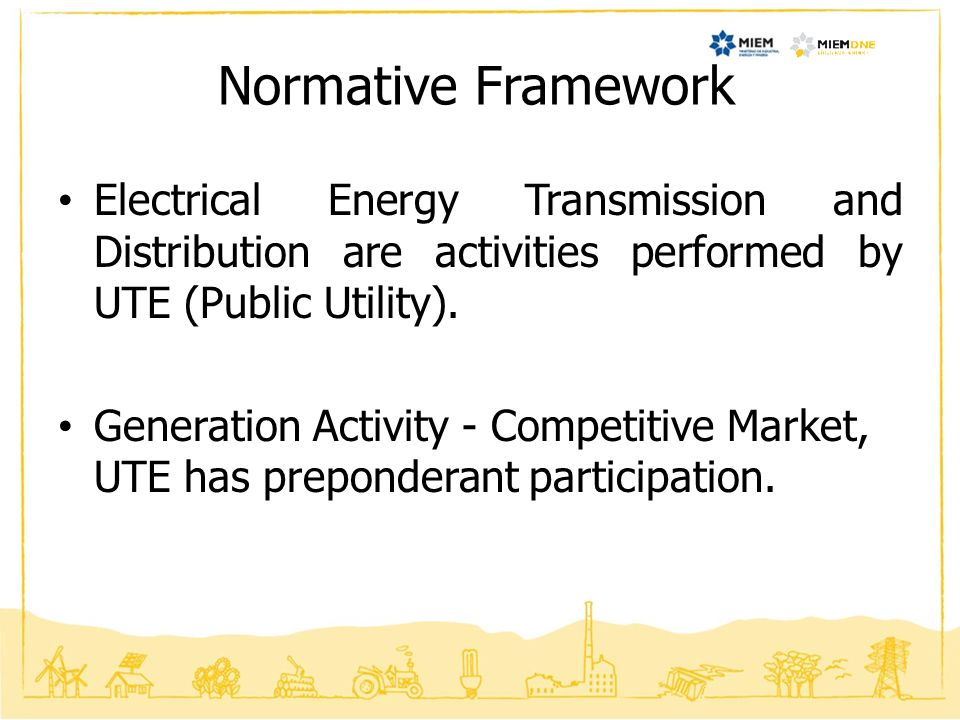 Normative Framework Electrical Energy Transmission and Distribution are activities performed by UTE (Public Utility).