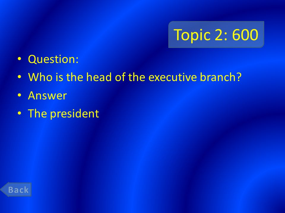 Topic 2: 600 Question: Who is the head of the executive branch Answer