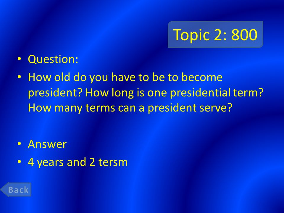 Topic 2: 800 Question: How old do you have to be to become president How long is one presidential term How many terms can a president serve