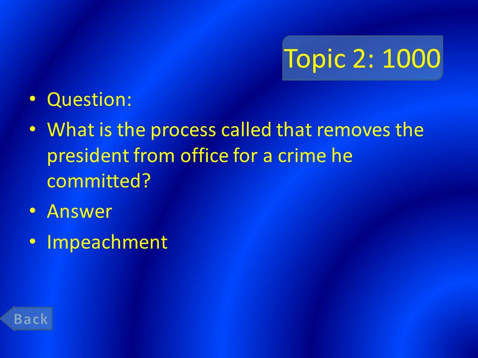 Topic 2: 1000 Question: What is the process called that removes the president from office for a crime he committed