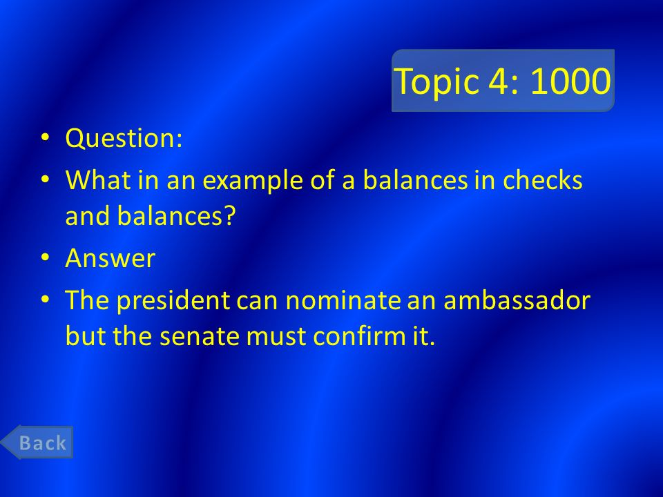Topic 4: 1000 Question: What in an example of a balances in checks and balances Answer.