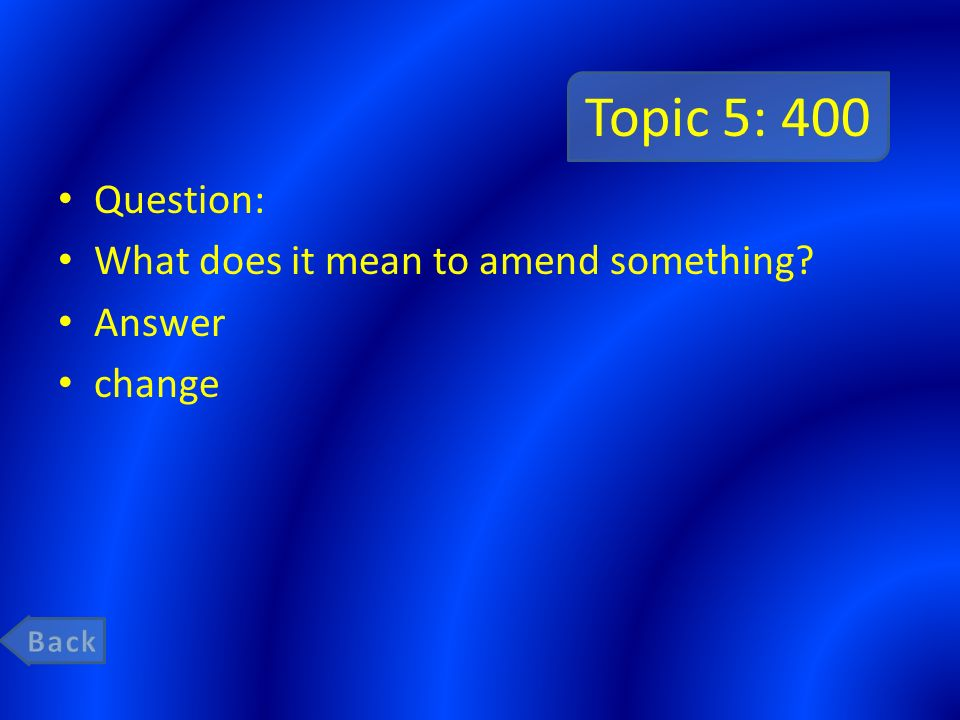 Topic 5: 400 Question: What does it mean to amend something Answer