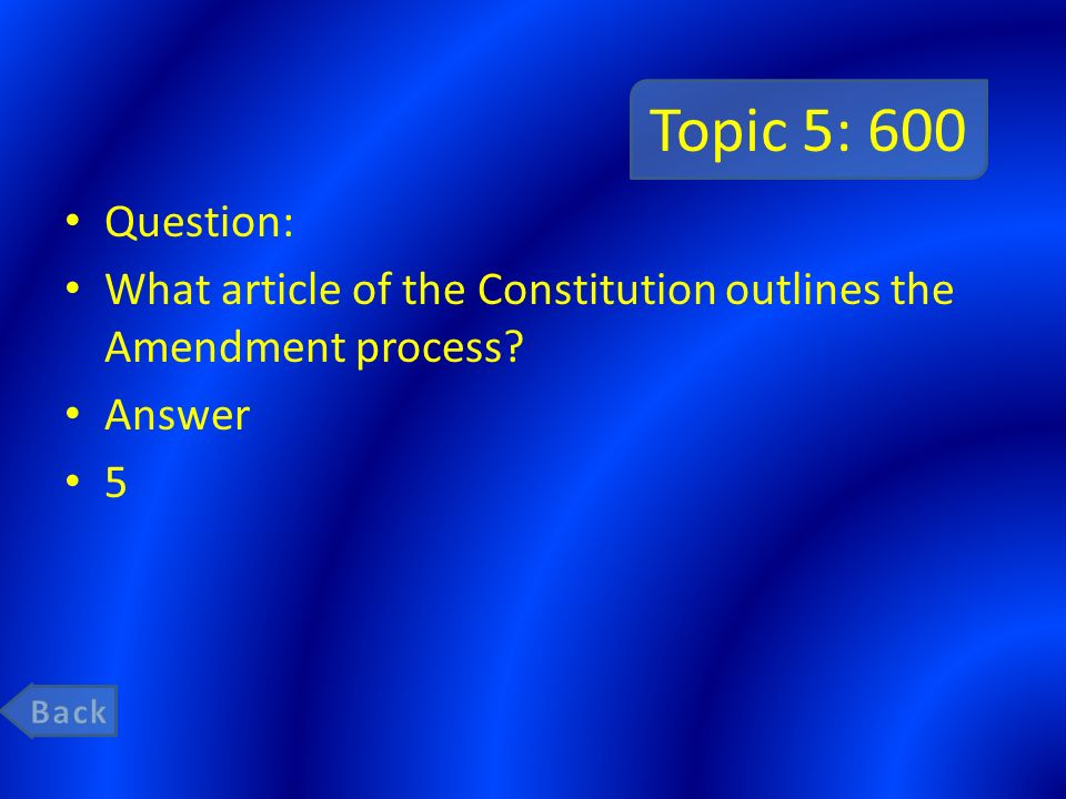 Topic 5: 600 Question: What article of the Constitution outlines the Amendment process Answer. 5.