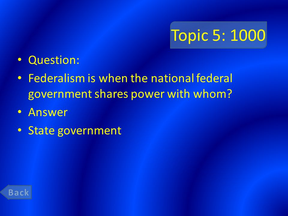 Topic 5: 1000 Question: Federalism is when the national federal government shares power with whom