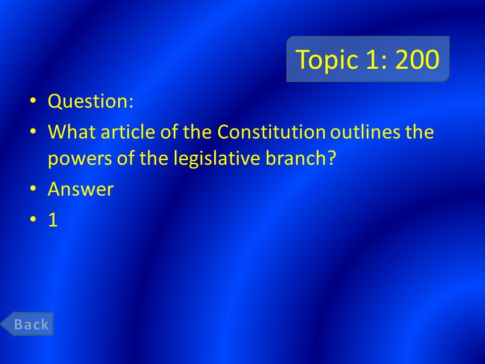 Topic 1: 200 Question: What article of the Constitution outlines the powers of the legislative branch