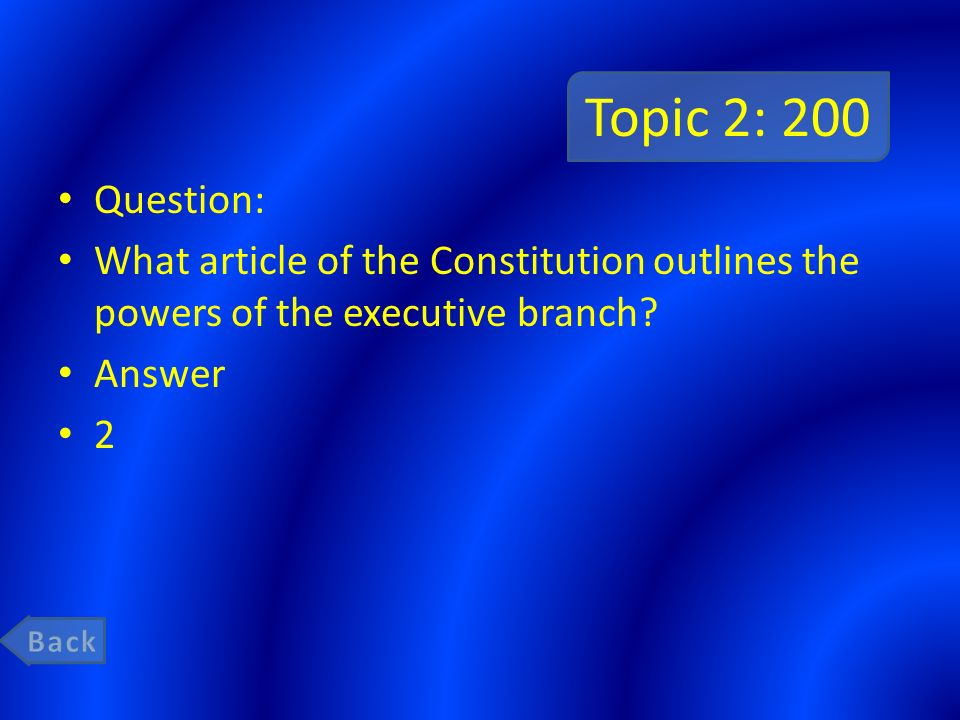 Topic 2: 200 Question: What article of the Constitution outlines the powers of the executive branch
