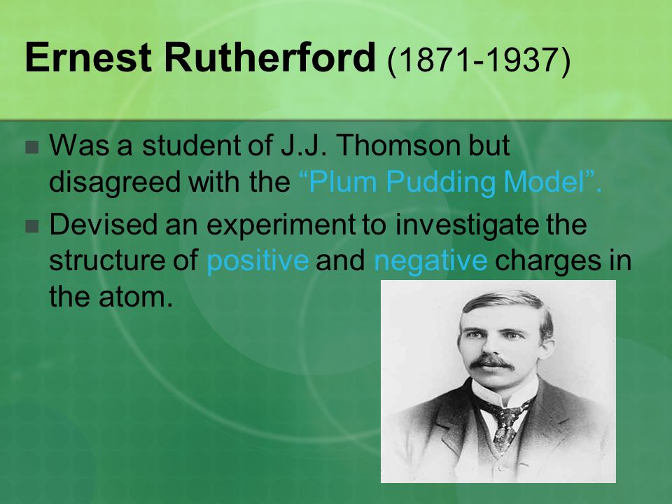 Ernest Rutherford ( ) Was a student of J.J. Thomson but disagreed with the Plum Pudding Model .