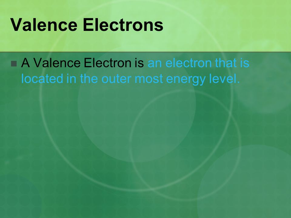 Valence Electrons A Valence Electron is an electron that is located in the outer most energy level.