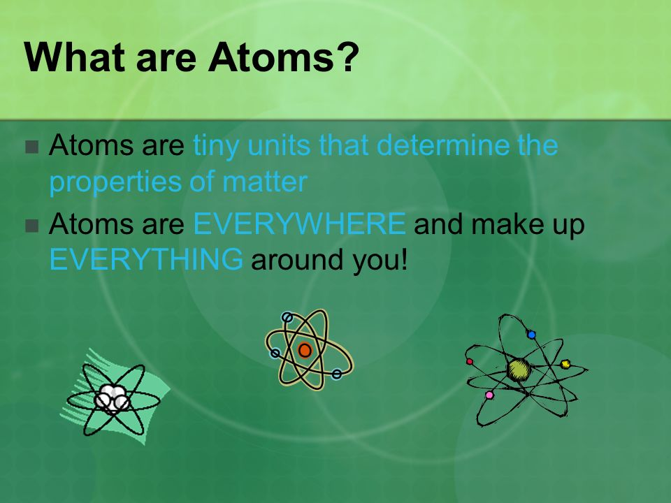 What are Atoms. Atoms are tiny units that determine the properties of matter.