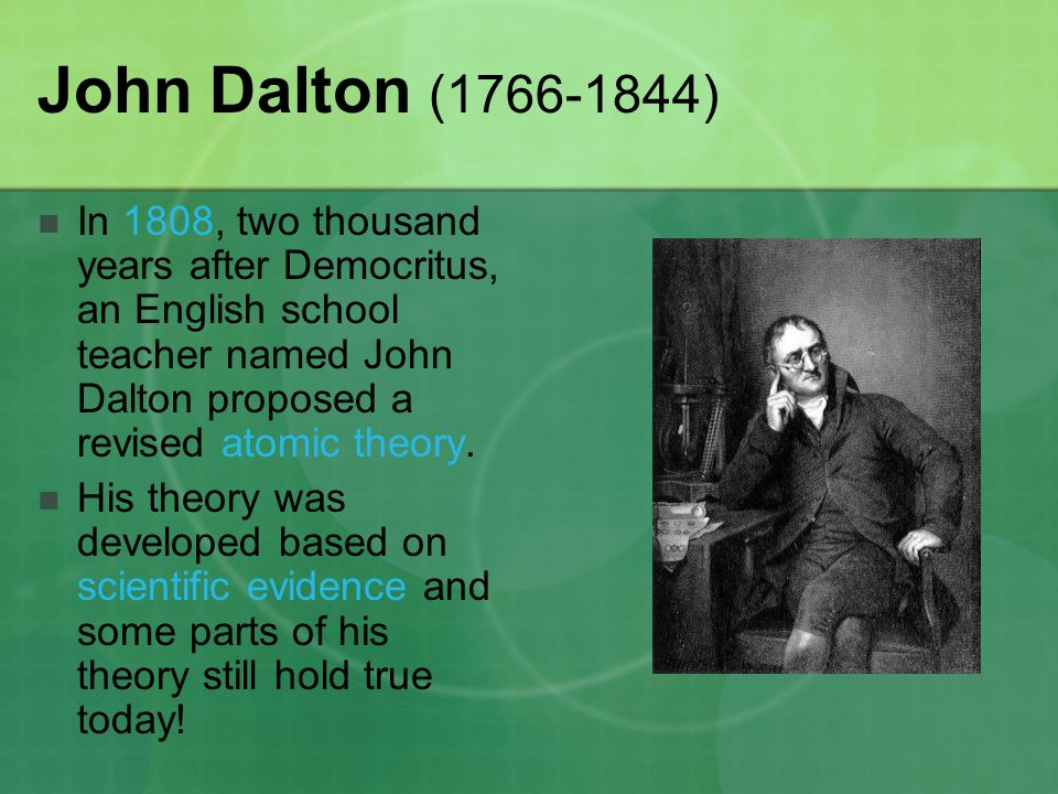 John Dalton ( ) In 1808, two thousand years after Democritus, an English school teacher named John Dalton proposed a revised atomic theory.