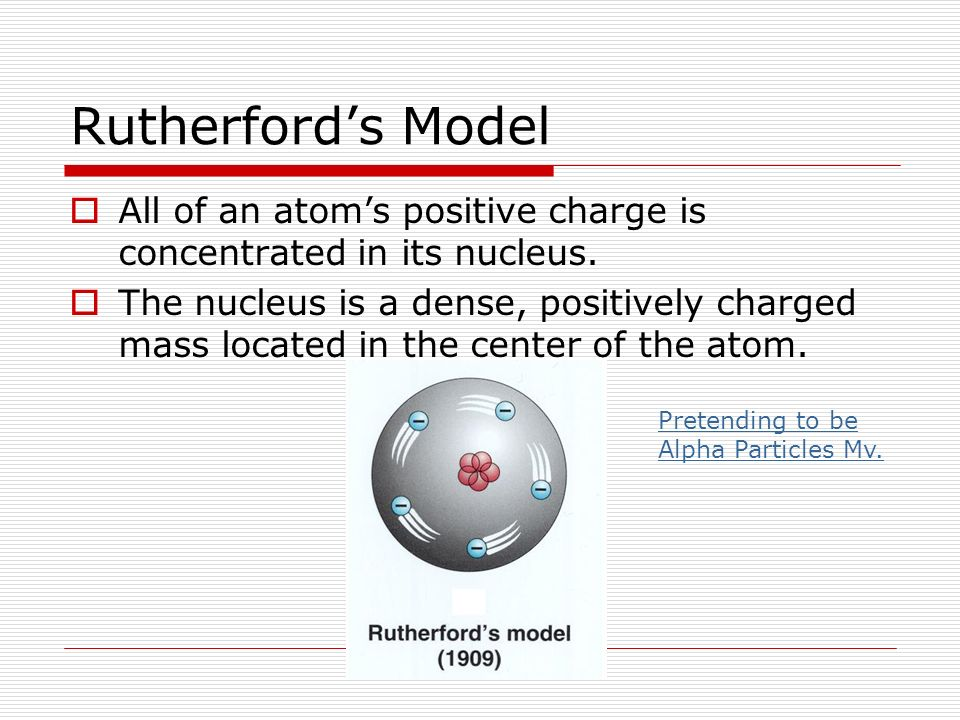 Rutherford's Model All of an atom's positive charge is concentrated in its nucleus.