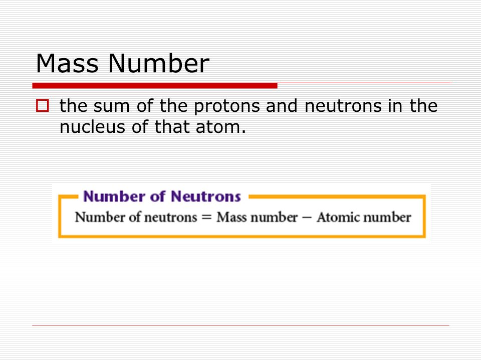 Mass Number the sum of the protons and neutrons in the nucleus of that atom.