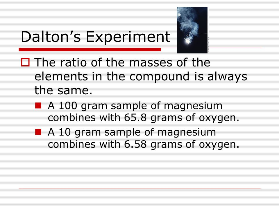 Dalton's Experiment The ratio of the masses of the elements in the compound is always the same.