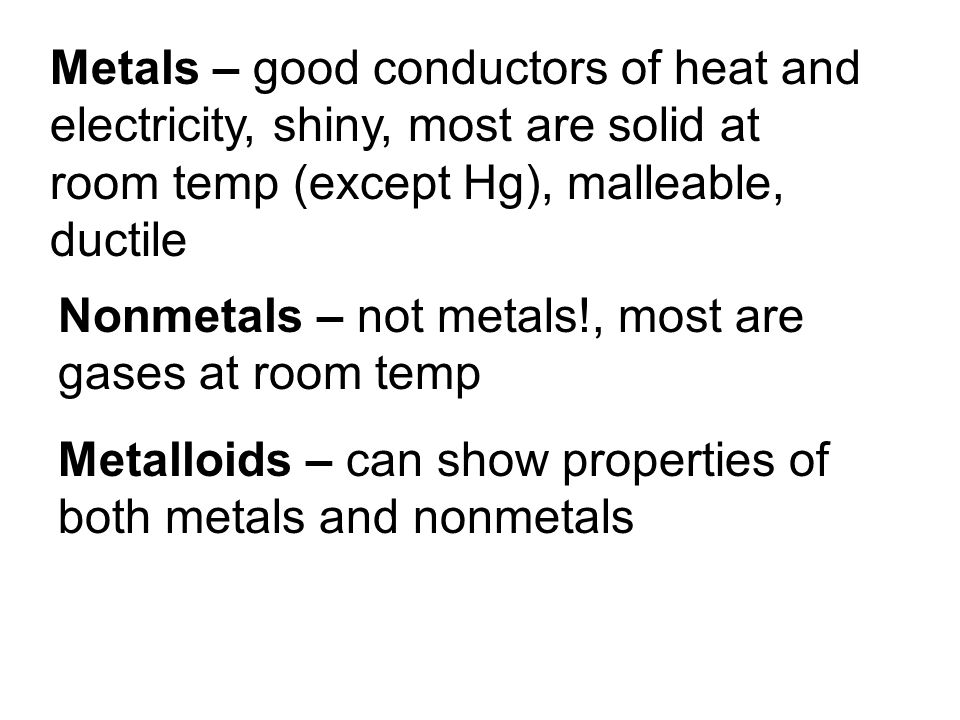 Metals – good conductors of heat and electricity, shiny, most are solid at room temp (except Hg), malleable, ductile
