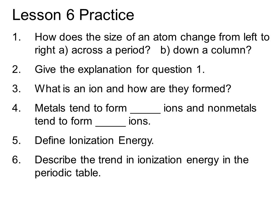 Lesson 6 Practice How does the size of an atom change from left to right a) across a period b) down a column