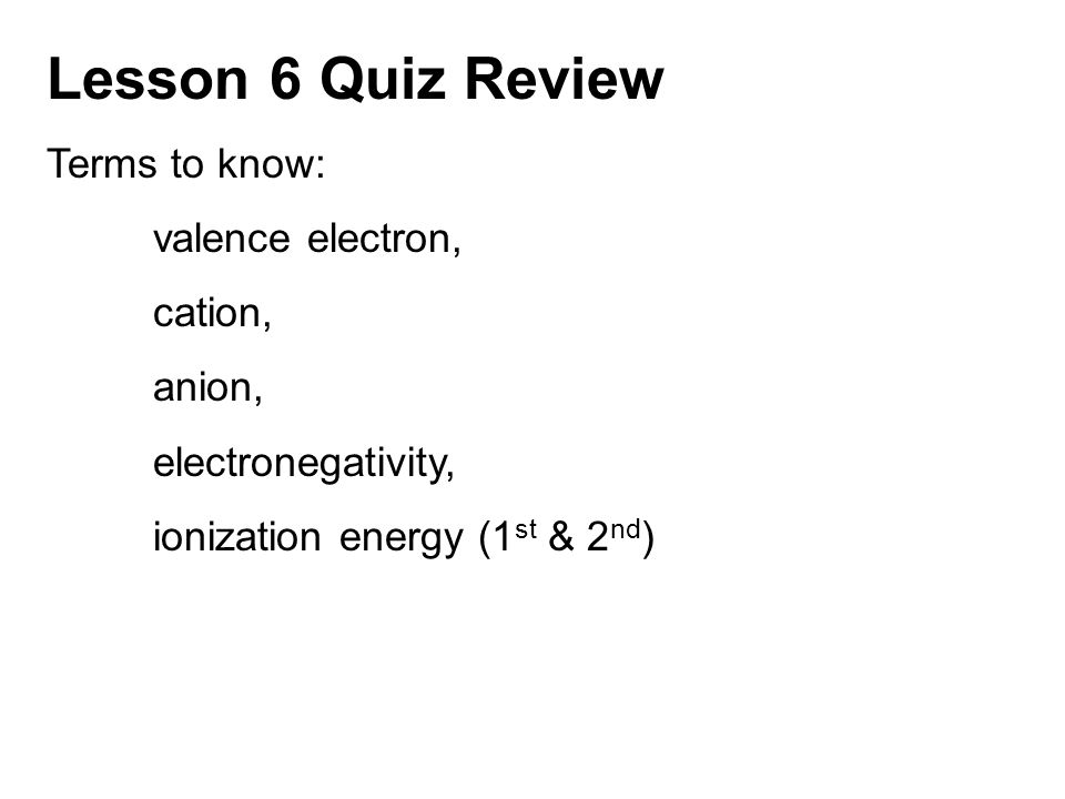 Lesson 6 Quiz Review Terms to know: valence electron, cation, anion,