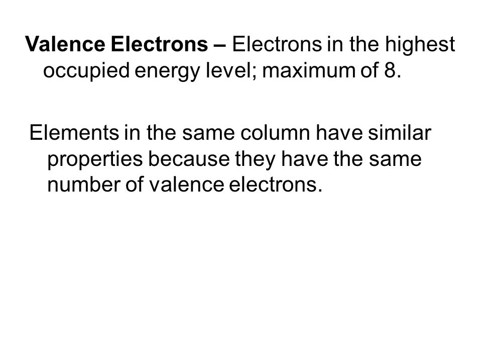 Valence Electrons – Electrons in the highest occupied energy level; maximum of 8.